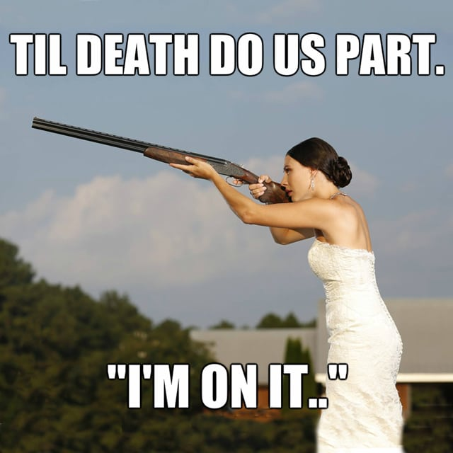 "Woman in wedding dress holding shotgun says ""Til death do us part? I'm on it."""