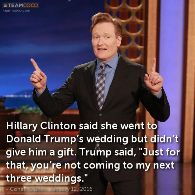 A joke from Conan O'Brien's late night monologue: Hilary Clinton didn't get Donald Trump a wedding gift, so just for that she is not invited to his next three weddings.