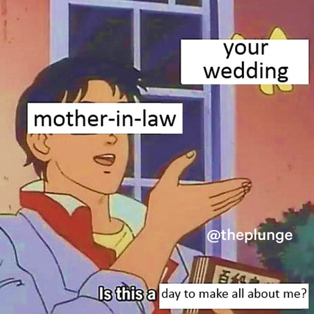 Is this a butterfly meme: Your mother-in-law asks if your wedding is a day to make all about herself.