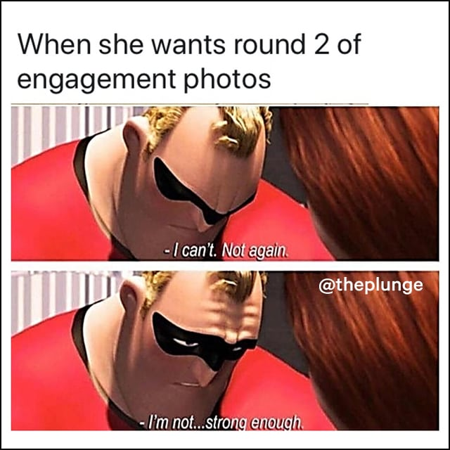 Mr. Incredible says he can't, not again - he's not strong enough, when she wants round 2 of engagement photos.