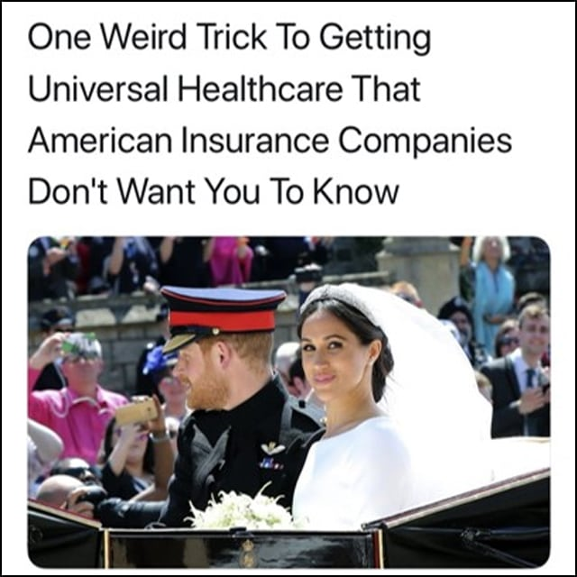 Clickbait article headline: One weird trick to getting universal healthcare - is Megan Markle marrying into the Royal Family.