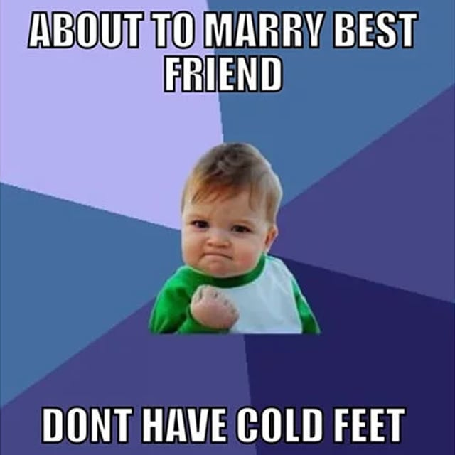 "success kid meme says ""about to marry best friend - don't have cold feet"""