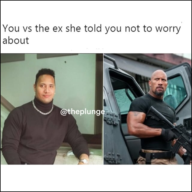 You vs the guy she told you not to worry about: 90s dweeb Dwayne Johnson vs 2012 Fast and Furious badass Dwayne Johnson.